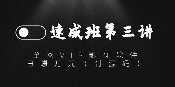 【速成班第三讲】全网VIP影视软件,日赚万元(付源码)副业项目