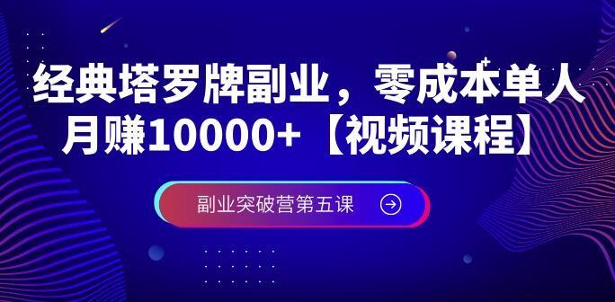 【副业突破营第五课】塔罗牌0成本项目视频课程,单人操作月入10000+副业项目
