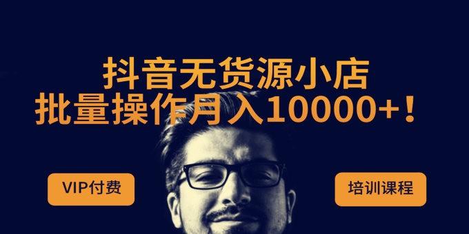 抖音无货源小店,批量操作月入10000+!【实操课程】副业项目